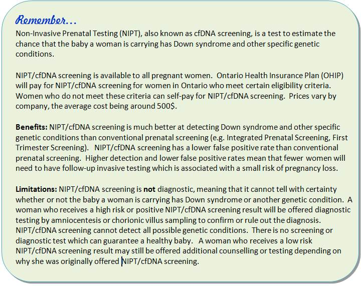 Remember, Non-Invasive Prenatal Testing (NIPT), also known as cfDNA screening, is a test to estimate the chance that the baby a woman is carrying has Down syndrome and other specific genetic conditions.